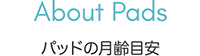 About Pads パッドの月齢別目安